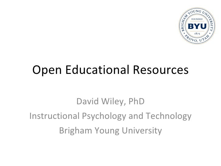 Open Educational Resources David Wiley, PhD Instructional Psychology and Technology Brigham Young University