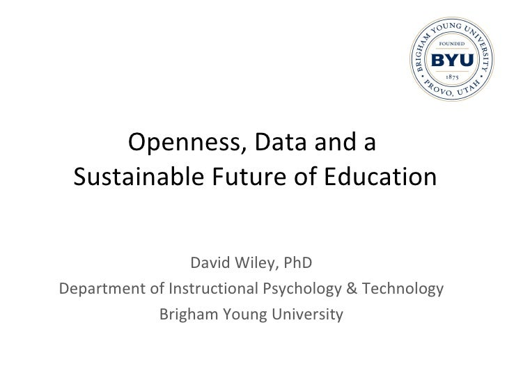 Openness, Data and a  Sustainable Future of Education David Wiley, PhD Department of Instructional Psychology & Technology...