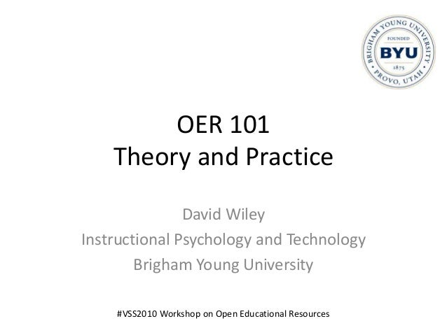 OER 101 Theory and Practice David Wiley Instructional Psychology and Technology Brigham Young University #VSS2010 Workshop...