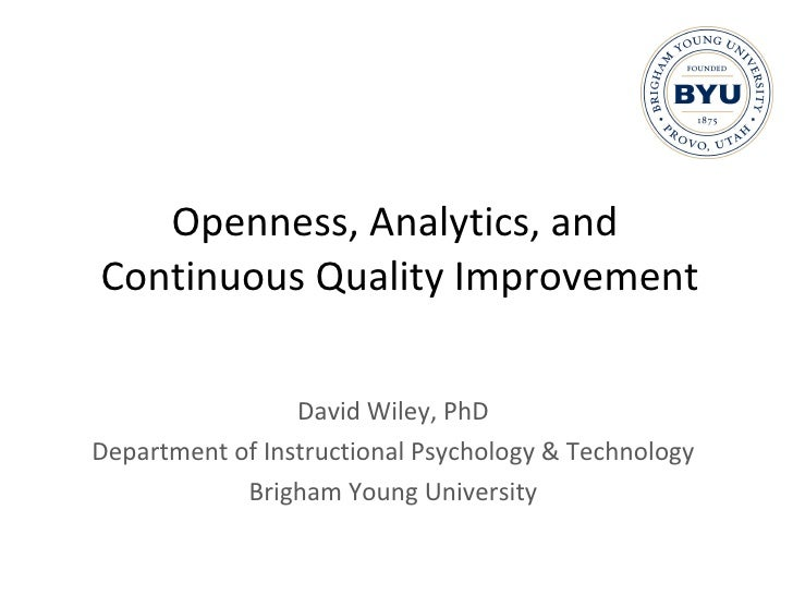 Openness, Analytics, and  Continuous Quality Improvement David Wiley, PhD Department of Instructional Psychology & Technol...