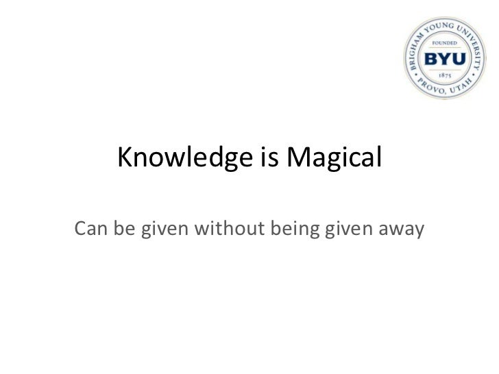 Knowledge is Magical<br />Can be given without being given away<br />