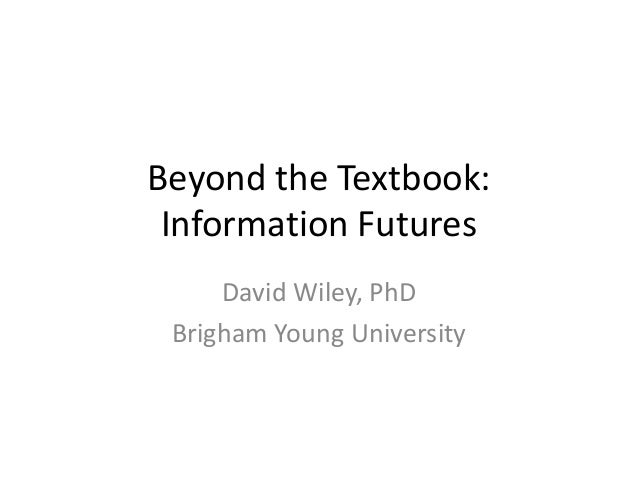 Beyond the Textbook: Information Futures     David Wiley, PhD Brigham Young University