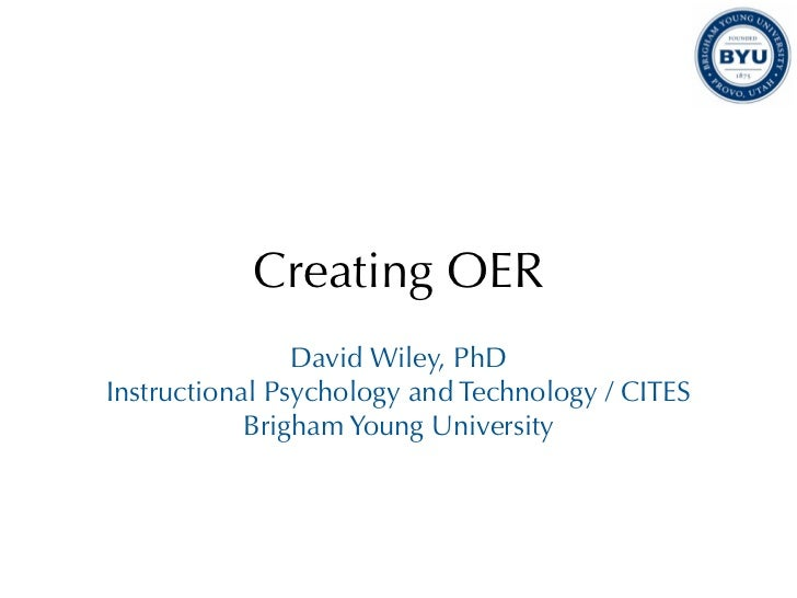 Creating OER                David Wiley, PhDInstructional Psychology and Technology / CITES            Brigham Young Unive...
