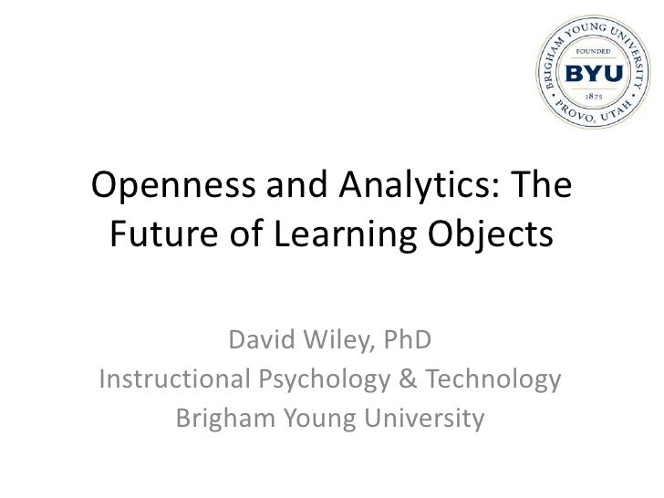 Openness and Analytics: The Future of Learning Objects<br />David Wiley, PhD<br />Instructional Psychology & Technology<br...