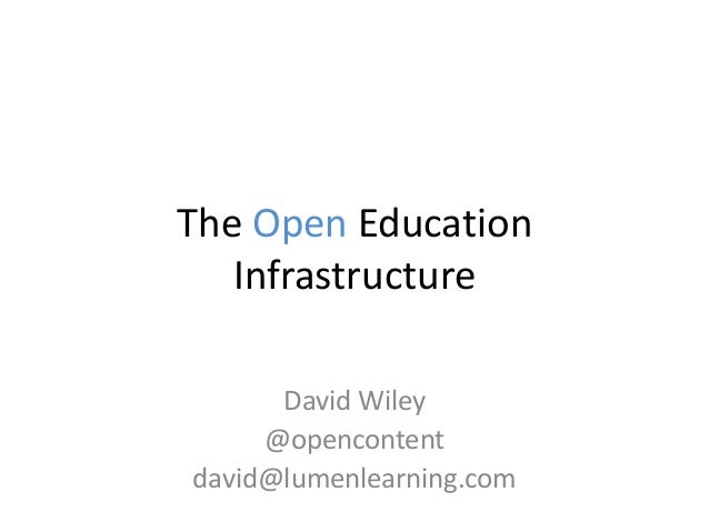 The Open Education Infrastructure David Wiley @opencontent david@lumenlearning.com