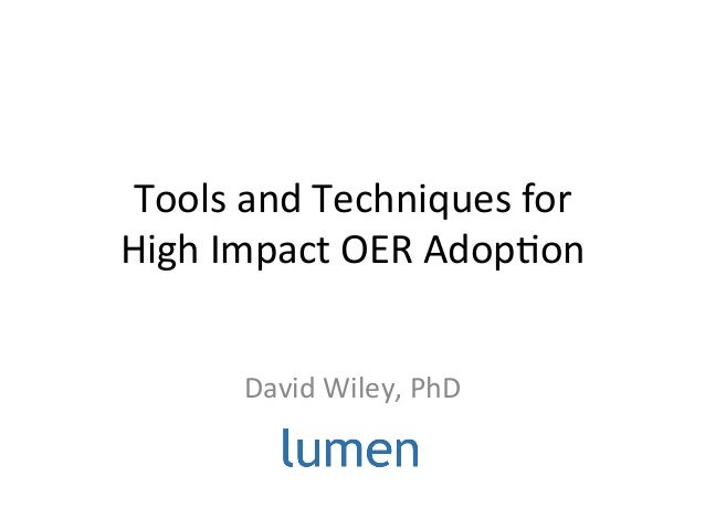 Tools  and  Techniques  for     High  Impact  OER  Adop;on   David  Wiley,  PhD
