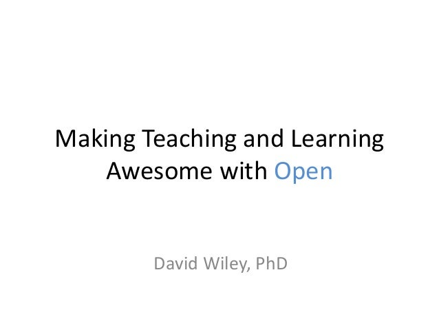 Making Teaching and Learning Awesome with Open David Wiley, PhD