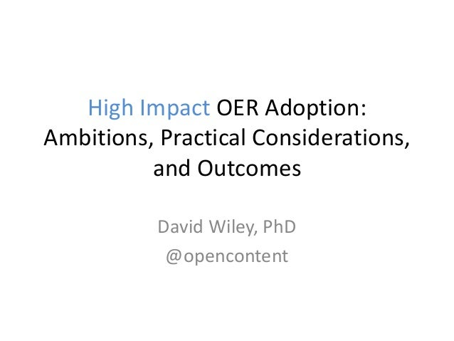 High Impact OER Adoption: Ambitions, Practical Considerations, and Outcomes David Wiley, PhD @opencontent