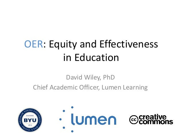 OER: Equity and Effectiveness in Education David Wiley, PhD Chief Academic Officer, Lumen Learning