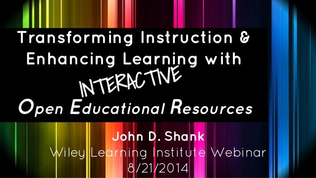Transforming Instruction &  Enhancing Learning with  INTERACTIVE  Open Educational Resources  John D. Shank  Wiley Learnin...