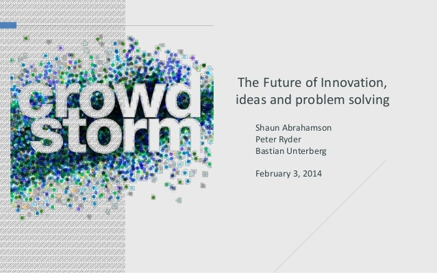 The Future of Innovation, ideas and problem solving Shaun Abrahamson Peter Ryder Bastian Unterberg February 3, 2014