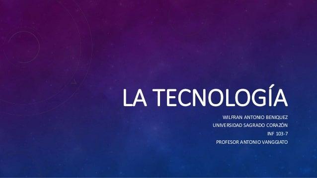LA TECNOLOGÍA WILFRAN ANTONIO BENIQUEZ UNIVERSIDAD SAGRADO CORAZÓN INF 103-7 PROFESOR ANTONIO VANGGIATO