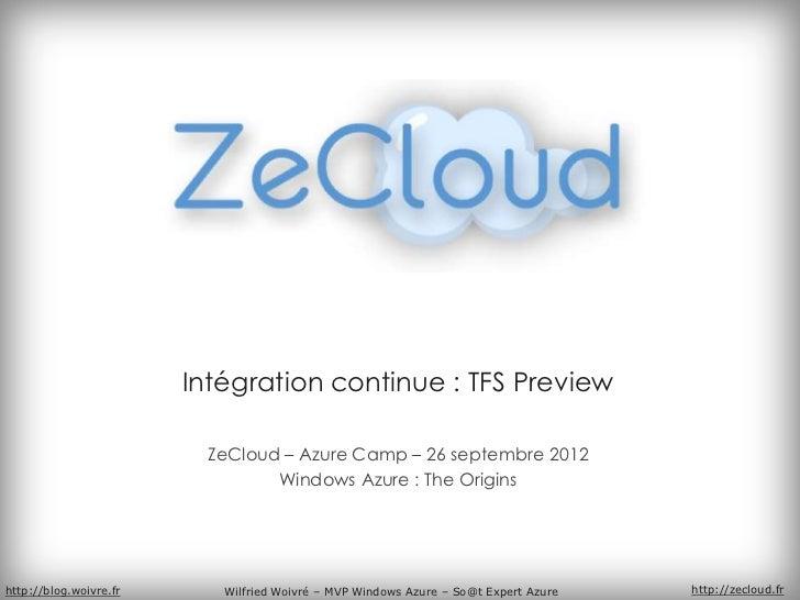 Intégration continue : TFS Preview                         ZeCloud – Azure Camp – 26 septembre 2012                       ...