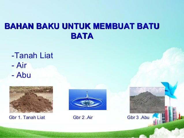 BAHAN BAKU UNTUK MEMBUAT BATUBAHAN BAKU UNTUK MEMBUAT BATU BATABATA -Tanah Liat - Air - Abu Gbr 1. Tanah Liat Gbr 2 .Air G...