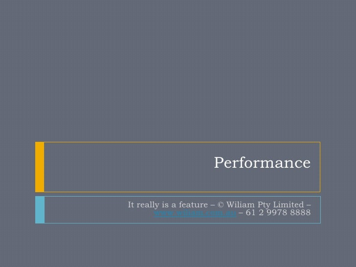 PerformanceIt really is a feature – © Wiliam Pty Limited –        www.wiliam.com.au – 61 2 9978 8888