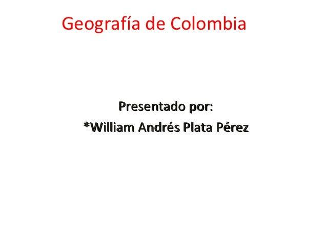 Geografía de Colombia        Presentado por:  *William Andrés Plata Pérez