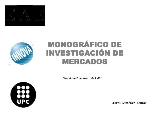 MONOGRÁFICO DEINVESTIGACIÓN DE   MERCADOS   Barcelona 2 de marzo de 2.001                                       Jordi Gimé...