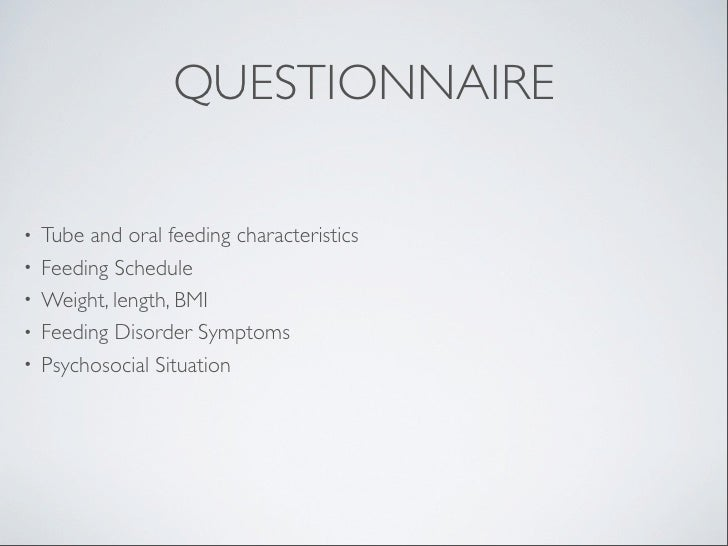 QUESTIONNAIRE•   Tube and oral feeding characteristics•   Feeding Schedule•   Weight, length, BMI•   Feeding Disorder Symp...