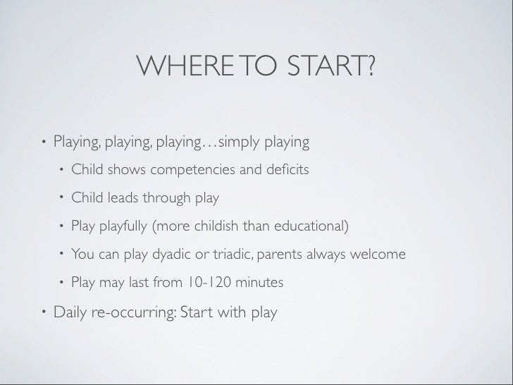 WHERE TO START?•   Playing, playing, playing…simply playing    •   Child shows competencies and deficits    •   Child leads...