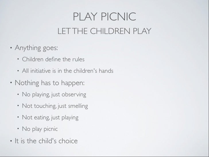 PLAY PICNIC                       LET THE CHILDREN PLAY•   Anything goes:    •   Children define the rules    •   All initi...