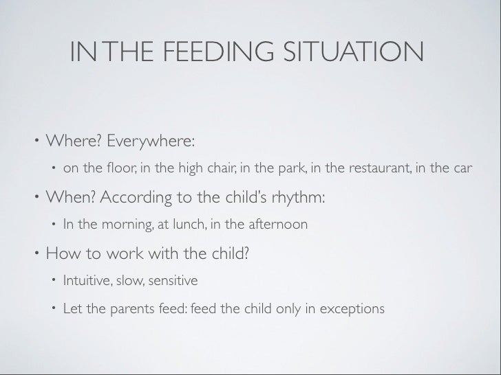 IN THE FEEDING SITUATION•   Where? Everywhere:    •   on the floor, in the high chair, in the park, in the restaurant, in t...