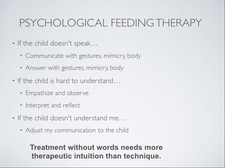 PSYCHOLOGICAL FEEDING THERAPY•   If the child doesnt speak…    •   Communicate with gestures, mimicry, body    •   Answer ...