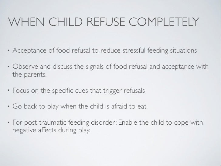 WHEN CHILD REFUSE COMPLETELY•   Acceptance of food refusal to reduce stressful feeding situations•   Observe and discuss t...