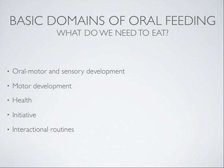 BASIC DOMAINS OF ORAL FEEDING                   WHAT DO WE NEED TO EAT?•   Oral-motor and sensory development•   Motor dev...