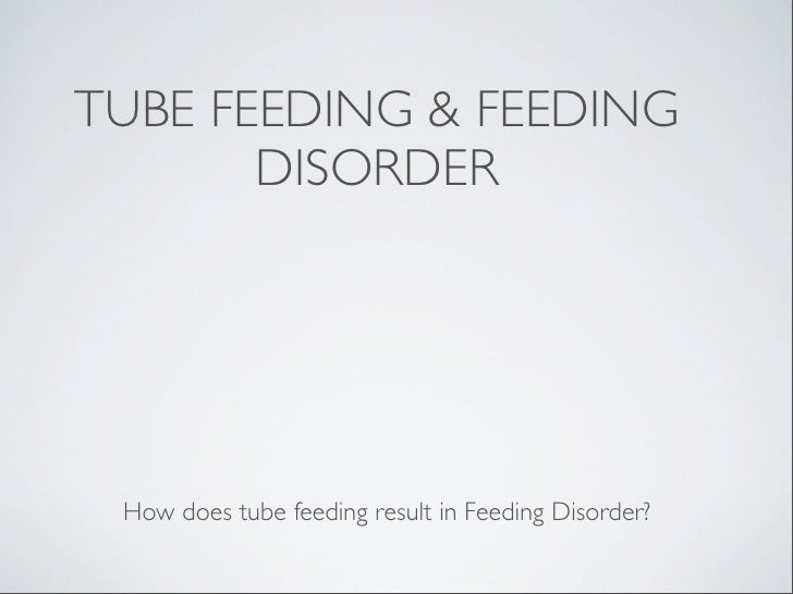 TUBE FEEDING & FEEDING       DISORDER How does tube feeding result in Feeding Disorder?