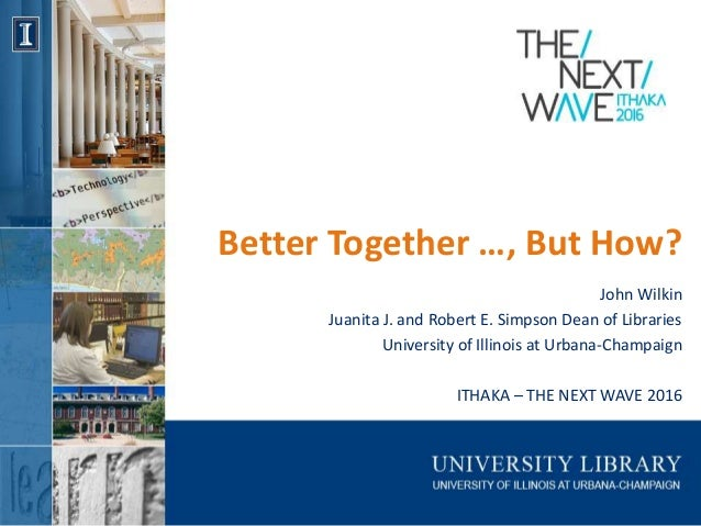 Better Together …, But How? John Wilkin Juanita J. and Robert E. Simpson Dean of Libraries University of Illinois at Urban...