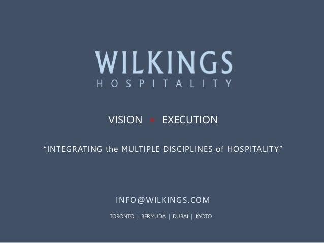 "VISION + EXECUTION ""INTEGRATING the MULTIPLE DISCIPLINES of HOSPITALITY""  INFO@WILKINGS.COM TORONTO | BERMUDA | DUBAI | KY..."
