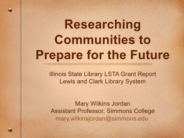 Researching Communities to Prepare for the Future Illinois State Library LSTA Grant Report Lewis and Clark Library System ...