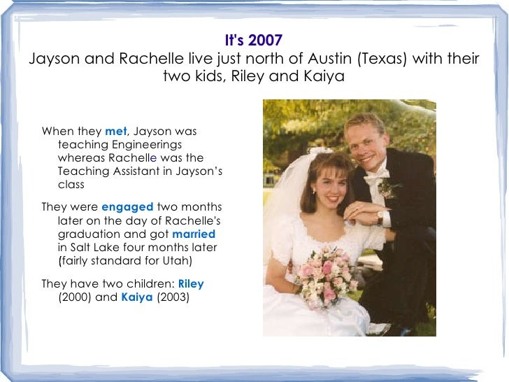 It's 2007 Jayson and Rachelle live just north of Austin (Texas) with their two kids, Riley and Kaiya <ul><li>When they  me...