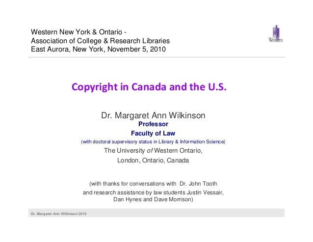 Dr. Margaret Ann Wilkinson 2010 Copyright in Canada and the U.S. Dr. Margaret Ann Wilkinson Professor Faculty of Law (with...