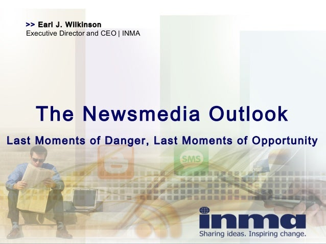 >> Earl J. Wilkinson Executive Director and CEO | INMA The Newsmedia Outlook Last Moments of Danger, Last Moments of Oppor...