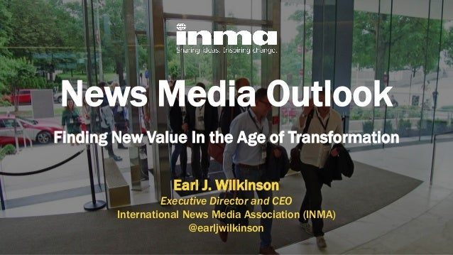 News Media Outlook Finding New Value In the Age of Transformation Earl J. Wilkinson Executive Director and CEO Internation...