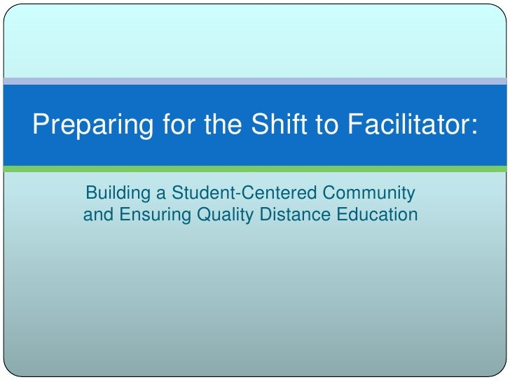 Building a Student-Centered Community and Ensuring Quality Distance Education<br />Preparing for the Shift to Facilitator:...