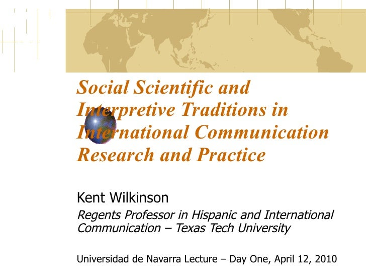 Social Scientific and Interpretive Traditions in International Communication Research and Practice Kent Wilkinson Regents ...