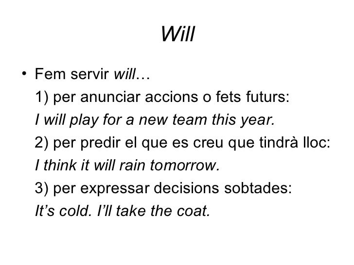 Will <ul><li>Fem servir  will … </li></ul><ul><li>1) per anunciar accions o fets futurs: </li></ul><ul><li>I will play for...