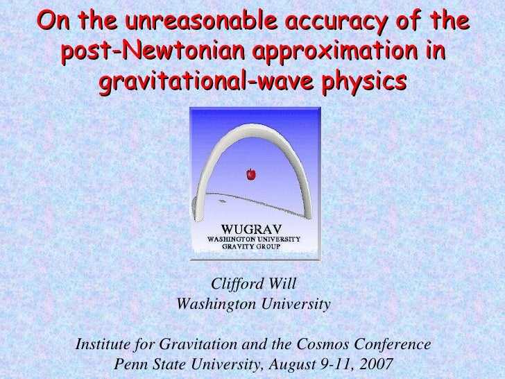 Clifford Will Washington University Institute for Gravitation and the Cosmos Conference Penn State University, August 9-11...