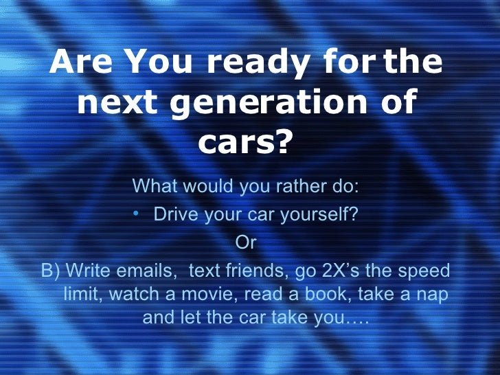 Are You ready for the next generation of cars? <ul><li>What would you rather do: </li></ul><ul><li>Drive your car yourself...