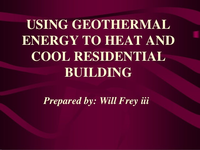 USING GEOTHERMAL ENERGY TO HEAT AND COOL RESIDENTIAL BUILDING Prepared by: Will Frey iii