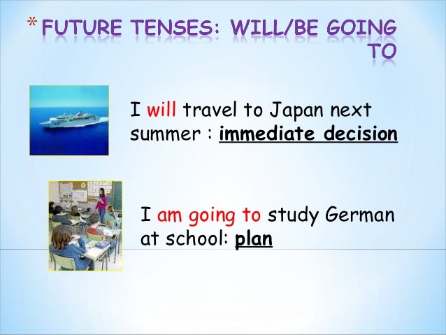 I will travel to Japan next summer : immediate decision  I am going to study German at school: plan