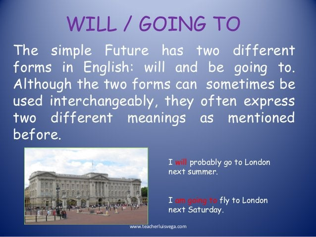 WILL / GOING TO The simple Future has two different forms in English: will and be going to. Although the two forms can som...
