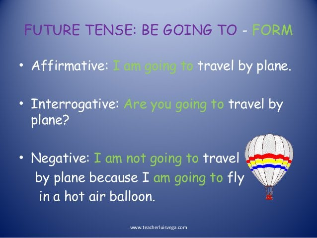 FUTURE TENSE: BE GOING TO - FORM • Affirmative: I am going to travel by plane. • Interrogative: Are you going to travel by...