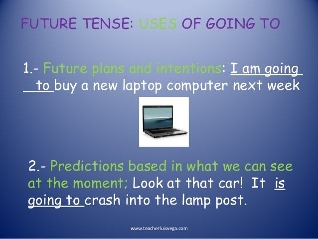 FUTURE TENSE: USES OF GOING TO 1.- Future plans and intentions: I am going to buy a new laptop computer next week 2.- Pred...
