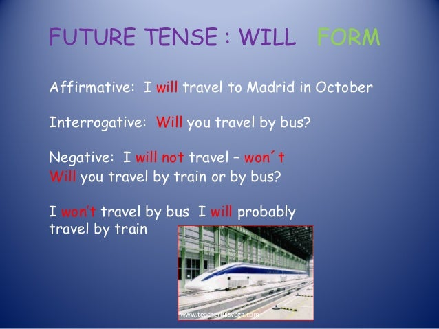 FUTURE TENSE : WILL FORM Affirmative: I will travel to Madrid in October Interrogative: Will you travel by bus? Negative: ...