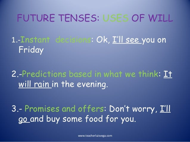FUTURE TENSES: USES OF WILL 1.-Instant decisions: Ok, I'll see you on Friday 2.-Predictions based in what we think: It wil...