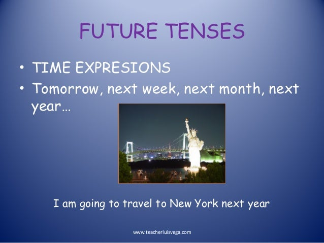 FUTURE TENSES • TIME EXPRESIONS • Tomorrow, next week, next month, next year… I am going to travel to New York next year w...