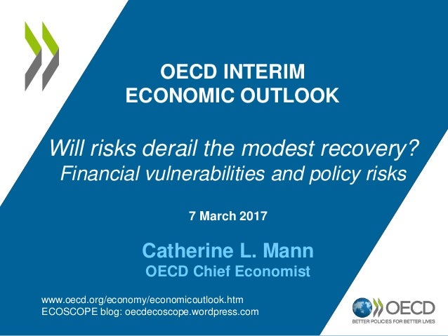 7 March 2017 Catherine L. Mann OECD Chief Economist OECD INTERIM ECONOMIC OUTLOOK Will risks derail the modest recovery? F...